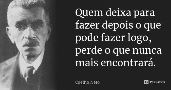 Quem deixa para fazer depois o que pode fazer logo, perde o que nunca mais encontrará.... Frase de Coelho Neto.