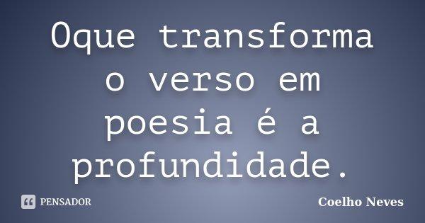 Oque transforma o verso em poesia é a profundidade.... Frase de Coelho Neves.