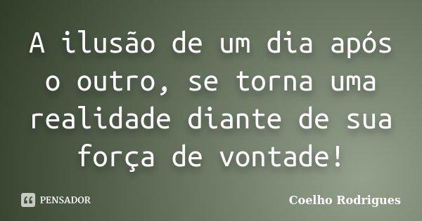 A ilusão de um dia após o outro, se torna uma realidade diante de sua força de vontade!... Frase de Coelho Rodrigues.