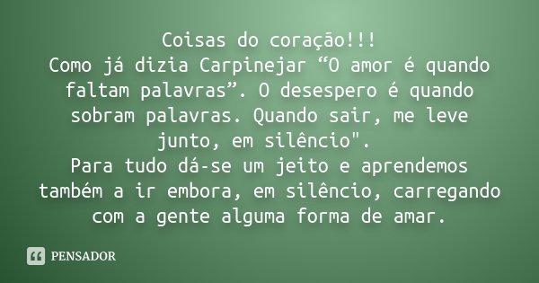 """Coisas do coração!!! Como já dizia Carpinejar """"O amor é quando faltam palavras"""". O desespero é quando sobram palavras. Quando sair, me leve junto, em silêncio&q... Frase de Desconhecido."""