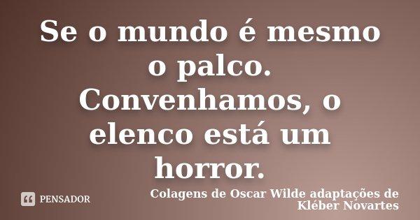Se o mundo é mesmo o palco. Convenhamos, o elenco está um horror.... Frase de Colagens de Oscar Wilde adaptações de Kléber Novartes.