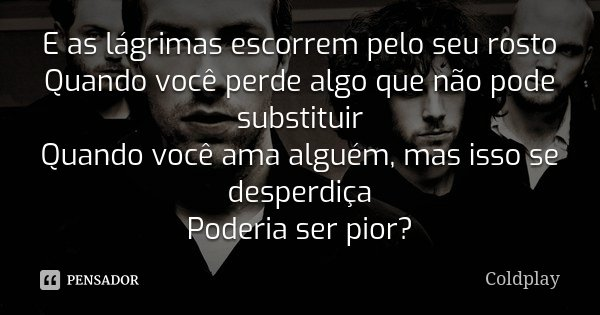 E as lágrimas escorrem pelo seu rosto Quando você perde algo que não pode substituir Quando você ama alguém, mas isso se desperdiça Poderia ser pior?... Frase de Coldplay.