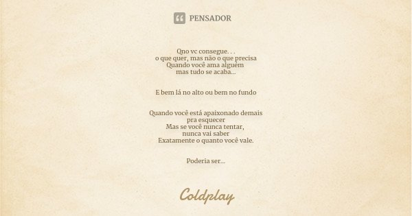 Qno vc consegue. . . o que quer, mas não o que precisa Quando você ama alguém mas tudo se acaba... E bem lá no alto ou bem no fundo Quando você está apaixonado ... Frase de Coldplay.