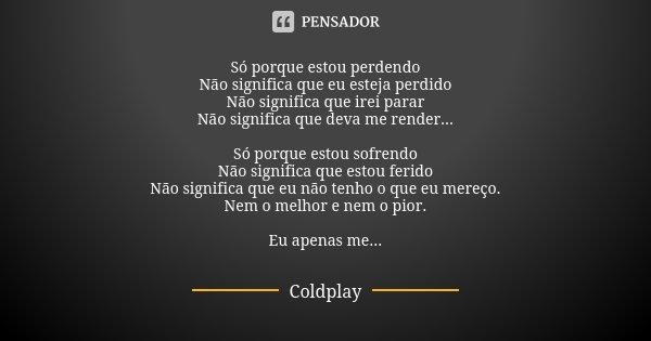 Só porque estou perdendo Não significa que eu esteja perdido Não significa que irei parar Não significa que deva me render... Só porque estou sofrendo Não signi... Frase de Coldplay.
