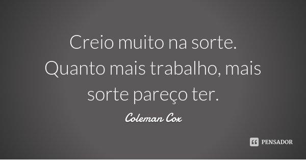 Creio muito na sorte. Quanto mais trabalho, mais sorte pareço ter.... Frase de Coleman Cox.