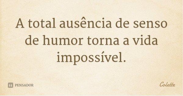 A total ausência de senso de humor torna a vida impossível.... Frase de Colette.