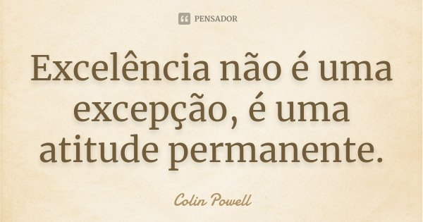 Excelência não é uma excepção, é uma atitude permanente.... Frase de Colin Powell.