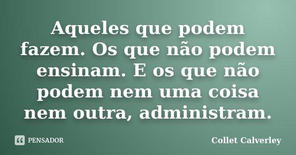 Aqueles que podem fazem. Os que não podem ensinam. E os que não podem nem uma coisa nem outra, administram.... Frase de Collet Calverley.