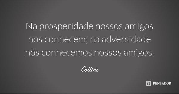 Na prosperidade nossos amigos nos conhecem; na adversidade nós conhecemos nossos amigos.... Frase de Collins.