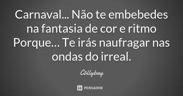 Carnaval... Não te embebedes na fantasia de cor e ritmo Porque… Te irás naufragar nas ondas do irreal.... Frase de Cõllybry.