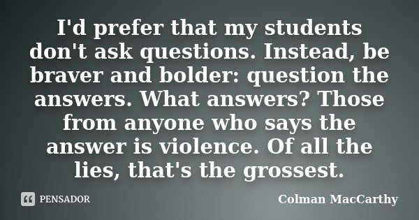 I'd prefer that my students don't ask questions. Instead, be braver and bolder: question the answers. What answers? Those from anyone who says the answer is vio... Frase de Colman MacCarthy.