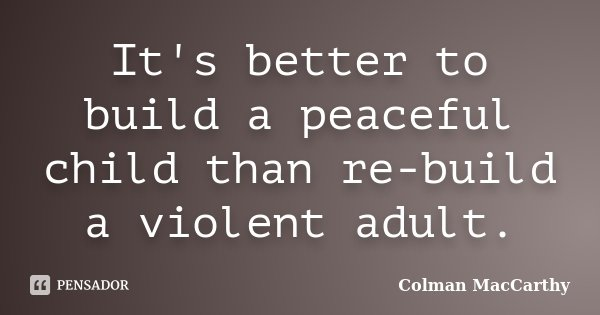 It's better to build a peaceful child than re-build a violent adult.... Frase de Colman MacCarthy.