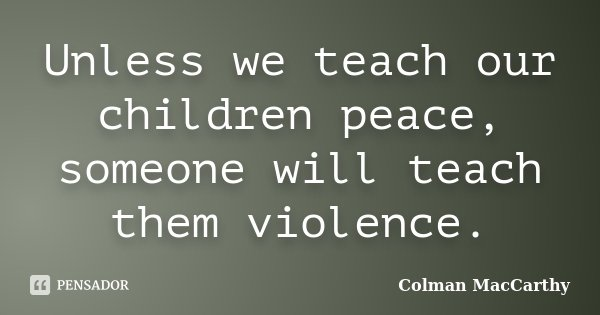 Unless we teach our children peace, someone will teach them violence.... Frase de Colman MacCarthy.