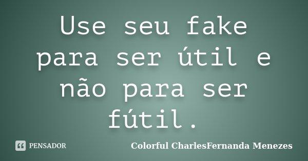 Use seu fake para ser útil e não para ser fútil.... Frase de Colorful CharlesFernanda Menezes.