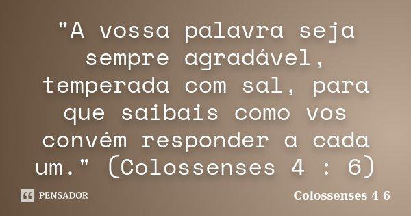 """""""A vossa palavra seja sempre agradável, temperada com sal, para que saibais como vos convém responder a cada um."""" (Colossenses 4 : 6)... Frase de (Colossenses 4 6)."""
