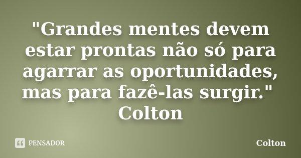 """""""Grandes mentes devem estar prontas não só para agarrar as oportunidades, mas para fazê-las surgir."""" Colton... Frase de Colton."""