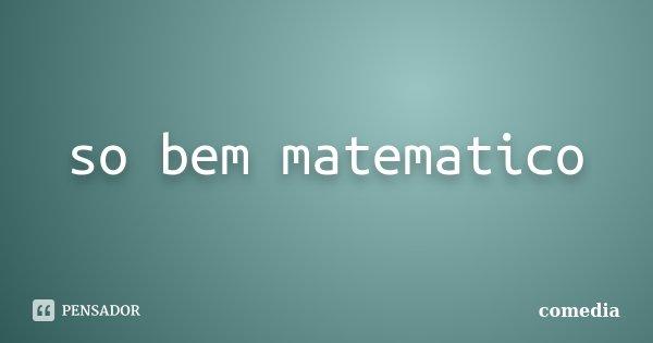 so bem matematico... Frase de comedia.