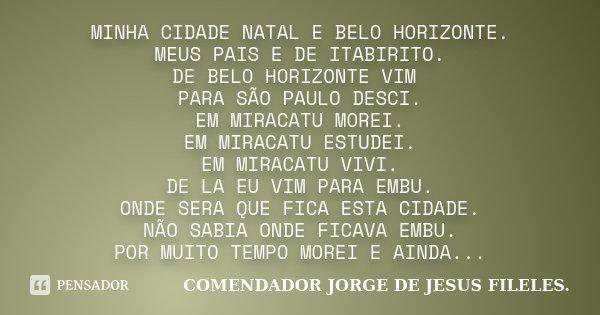 MINHA CIDADE NATAL E BELO HORIZONTE. MEUS PAIS E DE ITABIRITO. DE BELO HORIZONTE VIM PARA SÃO PAULO DESCI. EM MIRACATU MOREI. EM MIRACATU ESTUDEI. EM MIRACATU V... Frase de COMENDADOR JORGE DE JESUS FILELES..