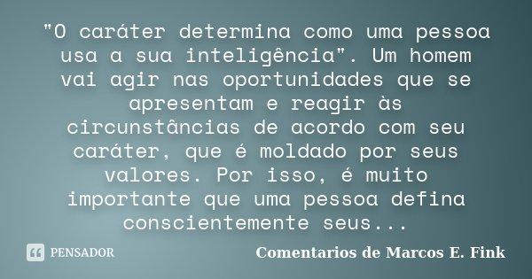"""""""O caráter determina como uma pessoa usa a sua inteligência"""". Um homem vai agir nas oportunidades que se apresentam e reagir às circunstâncias de acor... Frase de Comentarios de Marcos E. Fink."""