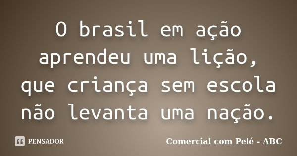 O brasil em ação aprendeu uma lição, que criança sem escola não levanta uma nação.... Frase de Comercial com Pelé - ABC.