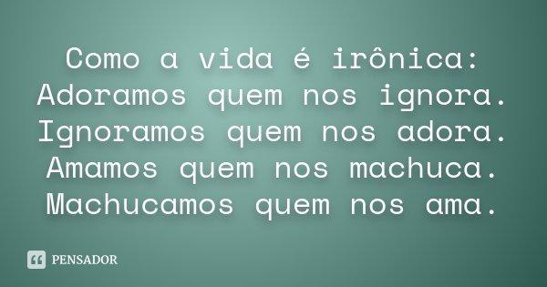 Como a vida é irônica: Adoramos quem nos ignora. Ignoramos quem nos adora. Amamos quem nos machuca. Machucamos quem nos ama.... Frase de Desconhecido.