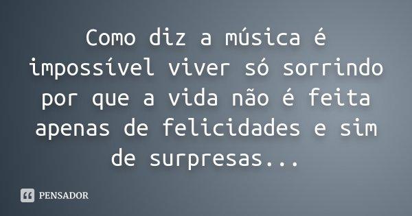 Como diz a música é impossível viver só sorrindo por que a vida não é feita apenas de felicidades e sim de surpresas...... Frase de Desconhecido.