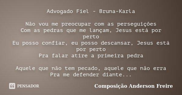 Advogado Fiel - Bruna-Karla Não vou me preocupar com as perseguições Com as pedras que me lançam, Jesus está por perto Eu posso confiar, eu posso descansar, Jes... Frase de Composição Anderson Freire.