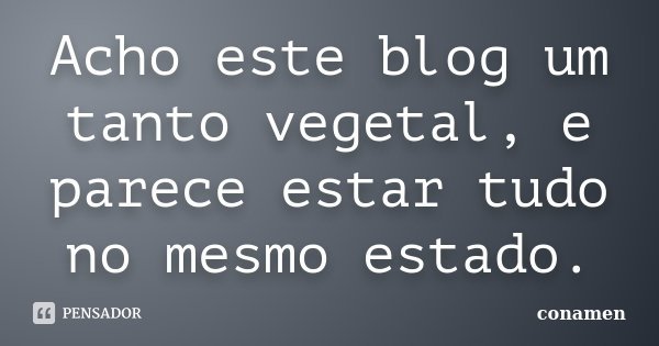 Acho este blog um tanto vegetal, e parece estar tudo no mesmo estado.... Frase de conamen.
