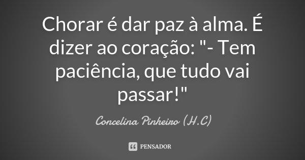 """Chorar é dar paz à alma. É dizer ao coração: """"- Tem paciência, que tudo vai passar!""""... Frase de Concelina Pinheiro (H.C)."""
