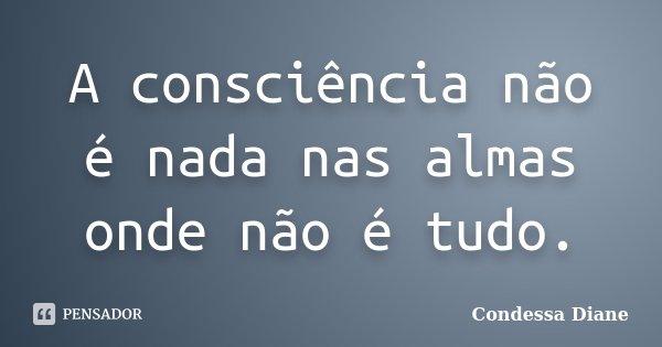A consciência não é nada nas almas onde não é tudo.... Frase de Condessa Diane.