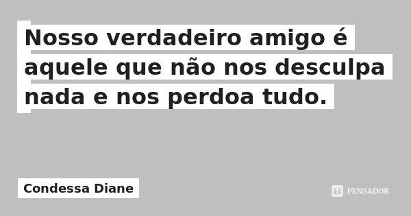 Nosso verdadeiro amigo é aquele que não nos desculpa nada e nos perdoa tudo.... Frase de Condessa Diane.