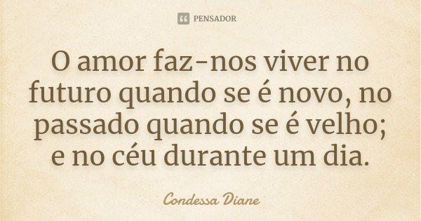 O amor faz-nos viver no futuro quando se é novo, no passado quando se é velho; e no céu durante um dia.... Frase de Condessa Diane.