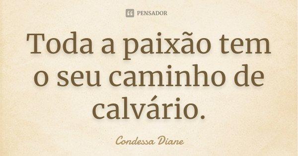 Toda a paixão tem o seu caminho de calvário.... Frase de Condessa Diane.