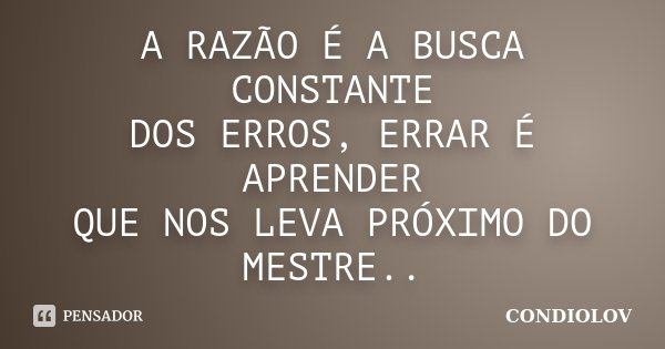 A RAZÃO É A BUSCA CONSTANTE DOS ERROS, ERRAR É APRENDER QUE NOS LEVA PRÓXIMO DO MESTRE..... Frase de CONDIOLOV.