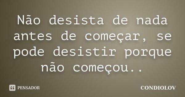 Não desista de nada antes de começar, se pode desistir porque não começou..... Frase de Condiolov.