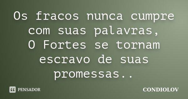 Os fracos nunca cumpre com suas palavras, O Fortes se tornam escravo de suas promessas..... Frase de Condiolov.