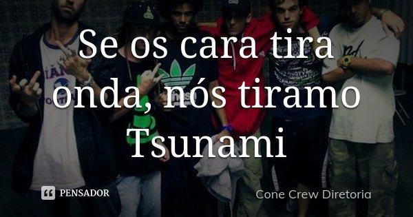 Se os cara tira onda, nós tiramo Tsunami... Frase de Cone Crew Diretoria.
