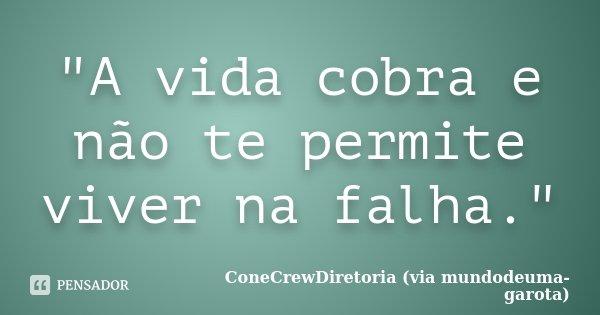 """""""A vida cobra e não te permite viver na falha.""""... Frase de ConeCrewDiretoria (via mundodeuma-garota)."""