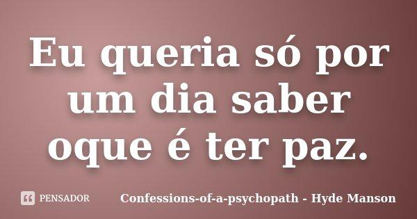 Eu queria só por um dia saber oque é ter paz.... Frase de Confessions-of-a-psychopath - Hyde Manson.