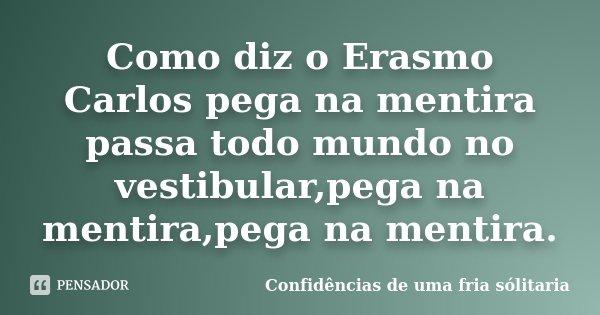 Como diz o Erasmo Carlos pega na mentira passa todo mundo no vestibular,pega na mentira,pega na mentira.... Frase de Confidencias_de_uma_fria_solitaria.