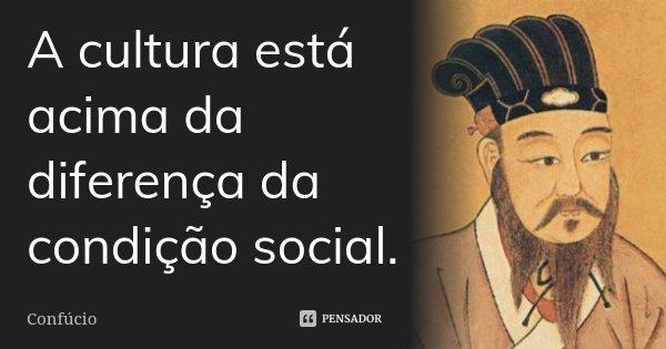 A cultura está acima da diferença da condição social.... Frase de Confúcio.