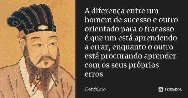 A diferença entre um homem de sucesso e outro orientado para o fracasso é que um está aprendendo a errar, enquanto o outro está procurando aprender com os seus ... Frase de Confúcio.