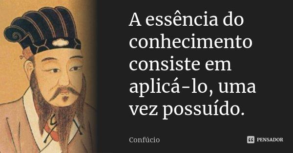 A essência do conhecimento consiste em aplicá-lo, uma vez possuído.... Frase de Confúcio.