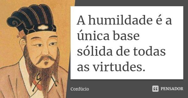 A humildade é a única base sólida de todas as virtudes.... Frase de Confúcio.