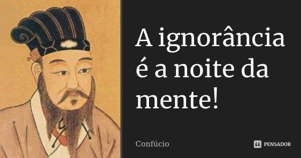 A ignorância é a noite da mente!... Frase de Confúcio.