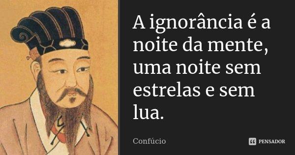 A ignorância é a noite da mente, uma noite sem estrelas e sem lua.... Frase de Confúcio.