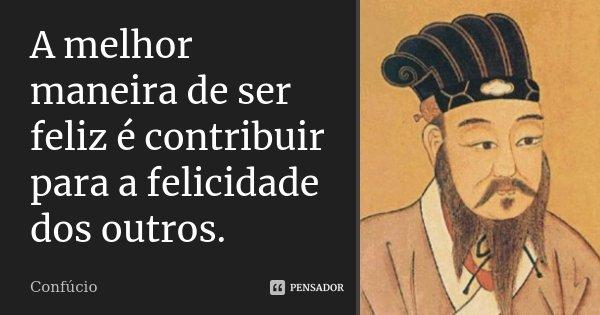 A melhor maneira de ser feliz é contribuir para a felicidade dos outros.... Frase de Confúcio.