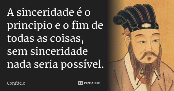A sinceridade é o principio e o fim de todas as coisas, sem sinceridade nada seria possível.... Frase de Confucio.