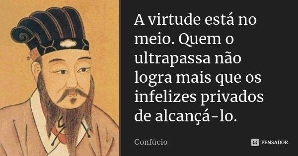 A virtude está no meio. Quem o ultrapassa não logra mais que os infelizes privados de alcançá-lo.... Frase de Confúcio.