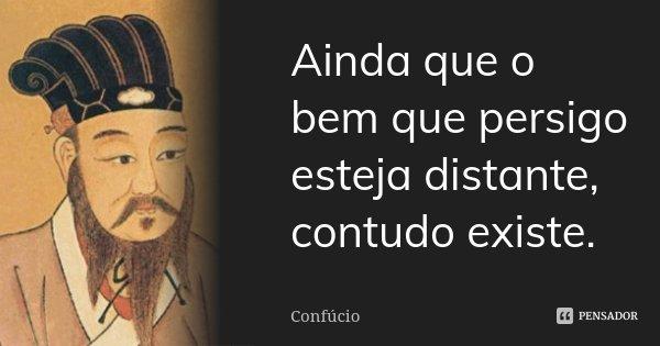 Ainda que o bem que persigo esteja distante, contudo existe.... Frase de Confúcio.